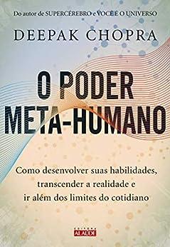 O poder meta-humano: Como desenvolver suas habilidades, transcender a realidade e ir além dos limites do cotidiano por [Deepak Chopra]