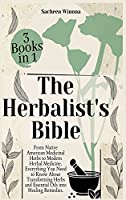 The Herbalist's Bible - 3 Books in 1: From Native American Medicinal Herbs to Modern Herbal Medicine. Everything You Need to Know About Transforming Herbs and Essential Oils into Healing Remedies.