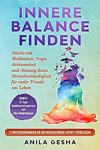 Innere Balance finden: Stärke mit Meditation, Yoga, Achtsamkeit und Atmung deine Stressbeständigkeit für mehr Freude am Leben (German Edition)