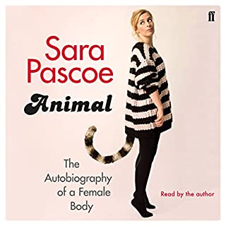 Animal     The Autobiography of a Female Body              By:                                                                                                                                 Sara Pascoe                               Narrated by:                                                                                                                                 Sara Pascoe                      Length: 9 hrs and 20 mins     1,823 ratings     Overall 4.6