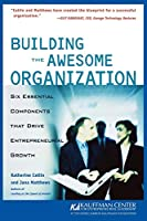 Building the Awesome Organization: Six Essential Components that Drive Entrepreneurial Growth: Six Essential Components that Drive Entrepreneurial Growth (The Kauffman Center Series on Managing Growth, 2nd)