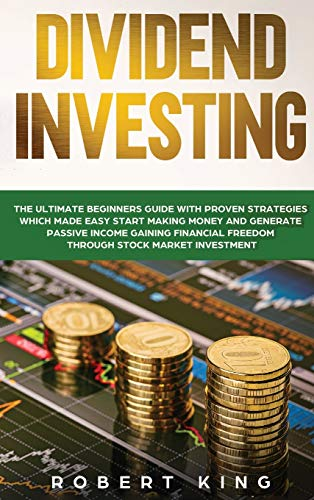 Dividend Investing: The Ultimate Beginners Guide with Proven Strategies which Made Easy Start Making Money and Generate Passive