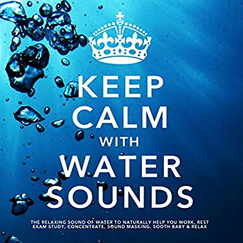 Keep Calm With Water Sounds: The Relaxing Sound of Water, To Naturally Help You Work, Rest, Exam Study, Concentrate, Sound Masking, Sooth Baby & Relax
