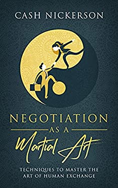 Negotiation as a Martial Art: Techniques to Master the Art of Human Exchange