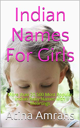 Indian Names For Girls: More than 20,500 Most Popular Indian Baby Names with Meanings (English Edition)