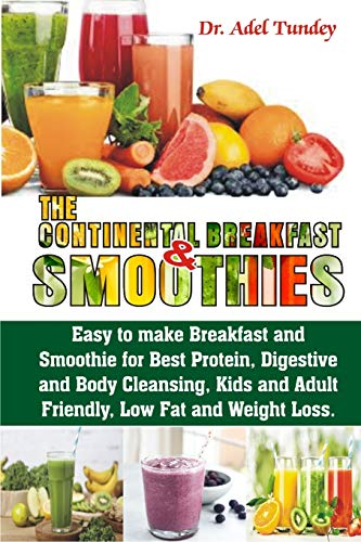The Continental Breakfast Smoothies: Easy to make Breakfast and Smoothies for Best Protein, Digestive and Body Cleaning, Kids and Adult Friendly, Low fat and Weight Loss