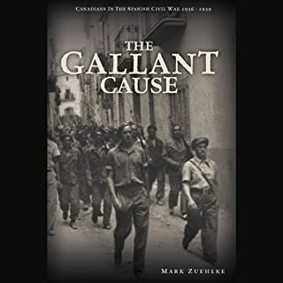 The Gallant Cause     Canadians in the Spanish Civil War, 1936 - 1939              Written by:                                                                                                                                 Mark Zuehlke                               Narrated by:                                                                                                                                 Brian Holsopple                      Length: 10 hrs and 37 mins     Not rated yet     Overall 0.0