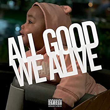 ALL GOOD WE ALIVE