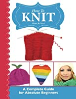 How To Knit: A Complete Guide for Absolute Beginners 1908707267 Book Cover