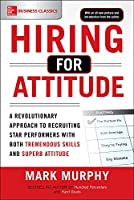 Hiring for Attitude: A Revolutionary Approach to Recruiting Star Performers With Both Tremendous Skills and Superb Attitude