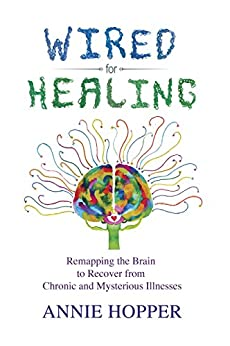 Wired for Healing: Remapping the Brain to Recover from Chronic and Mysterious Illnesses by [Annie Hopper]