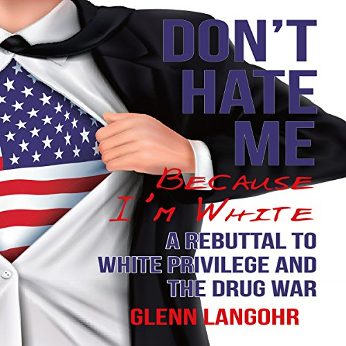 Don't Hate Me Because I'm White: A Rebuttal to White Privilege and the Drug War audiobook cover art