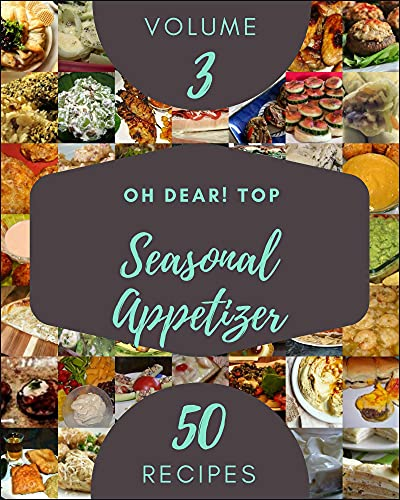 Oh Dear! Top 50 Seasonal Appetizer Recipes Volume 3: Greatest Seasonal Appetizer Cookbook of All Time (English Edition)