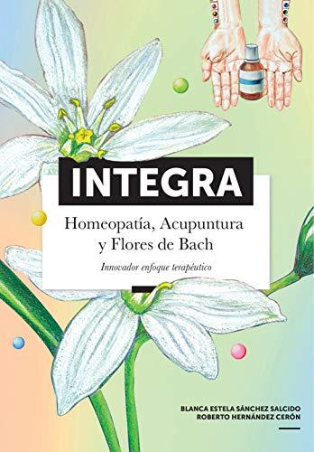Integra: Homeopatía, Acupuntura y Flores de Bach. Innovador enfoque terapéutico