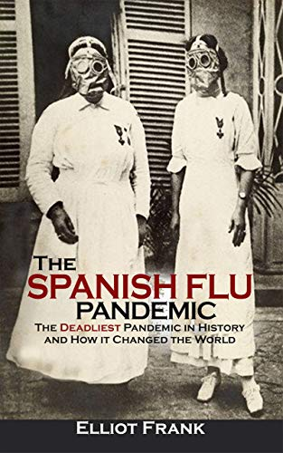 The Spanish Flu Pandemic: The Deadliest Pandemic in History and How it Changed the World by [Elliot Frank]