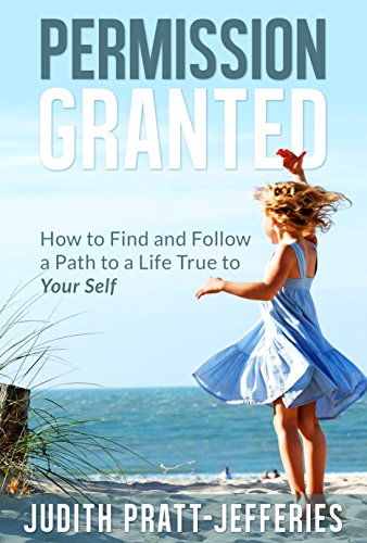 PERMISSION GRANTED: How to Find and Follow a Path to a Life True to Your Self
