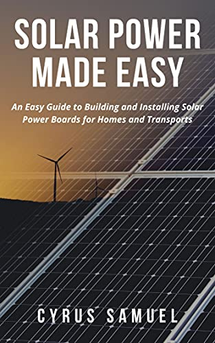 SOLAR POWER MADE EASY: An Easy Guide to Building and Installing Solar Power Boards for Homes and Transports