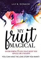 My Fruit Is Magical: Overcome 8 LIES That Keep You Single or Unhappy. YOU CAN HAVE the LOVE STORY YOU WANT