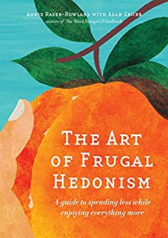 [Annie Raser-Rowland, Adam Grubb]のThe Art of Frugal Hedonism: A Guide to Spending Less While Enjoying Everything More (English Edition)