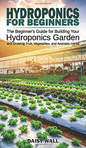 HYDROPONICS FOR BEGINNERS: The Beginner's Guide for Building Your Hydroponics Garden and...