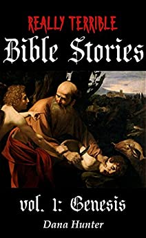 Really Terrible Bible Stories vol. I: Genesis by [Dana Hunter]