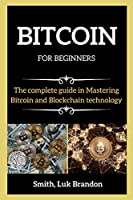 BITCOIN FOR BEGINNERS ( series books ): The Complete guide in Mastering Bitcoin and Blockchain technology
