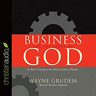 Business for the Glory of God     The Bible's Teaching on the Moral Goodness of Business              By:                                                                                                                                 Wayne Grudem                               Narrated by:                                                                                                                                 Maurice England                      Length: 2 hrs and 4 mins     115 ratings     Overall 4.5