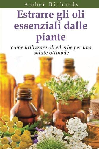 Estrarre Gli Oli Essenziali Dalle Piante: Come Utilizzare Oli Ed Erbe Per Una Salute Ottimale