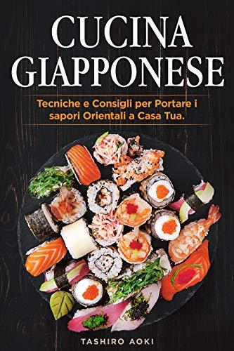 Cucina Giapponese: Tecniche e Consigli per Portare i sapori Orientali a Casa Tua. Incluse Ricette Giapponesi