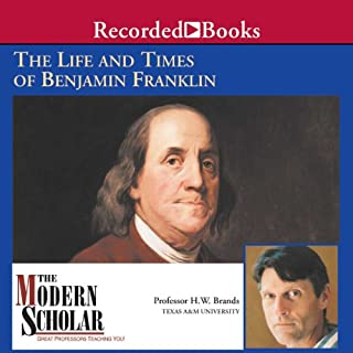 The Modern Scholar     The Life and Times of Benjamin Franklin              By:                                                                                                                                 Professor H.W. Brands                               Narrated by:                                                                                                                                 H.W. Brands                      Length: 7 hrs and 59 mins     Not rated yet     Overall 0.0