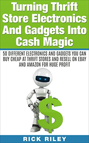Turning Thrift Store Electronics And Gadgets Into Cash Magic: 50 Different Electronics And Gadgets You Can Buy Cheap At Thrift Stores And Resell On eBay ... Thrift Store Items Book 2) (English Edition)