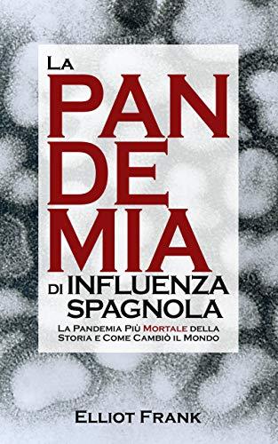 La Pandemia di Influenza Spagnola: La Pandemia Più Mortale della Storia e Come Cambiò il Mondo (Italian Edition)