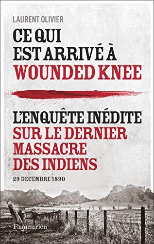 Ce qui est arrivé à Wounded Knee: L'enquête inédite sur le dernier massacre des Indiens (29 décembre 1890)