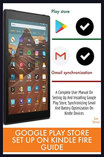 GOOGLE PLAY STORE SET UP ON KINDLE FIRE GUIDE: A Complete User Manual On Setting Up And Installing Google Play Store, Synchronizing Gmail And Battery Optimization On Kindle Devices 2020