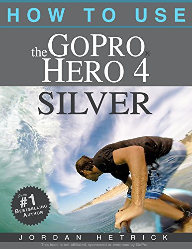 GoPro: How To Use The GoPro Hero 4 Silver (English Edition)