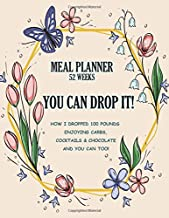 You Can Drop It! Meal Planner: How I Dropped 100 Pounds Enjoying Carbs, Cocktails & Chocolate–and You Can Too! 52 Week Food Planner