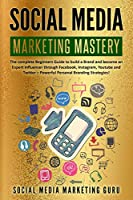 Social Media Marketing Mastery: The complete Beginners Guide to build a Brand and become an Expert Influencer through Facebook, Instagram, Youtube and Twitter - Powerful Personal Branding Strategies!