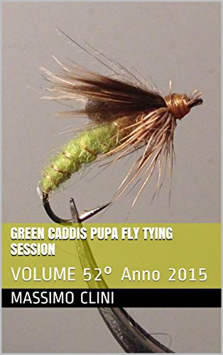 Green Caddis Pupa Fly Tying Session: VOLUME 52° Anno 2015 (Italian Edition)