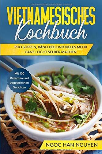 Vietnamesisches Kochbuch: Pho Suppen, Bánh Xéo und vieles mehr ganz leicht selber machen - Mit 100 Rezepten und vegetarischen Gerichten
