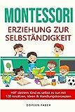 Montessori - Erziehung zur Selbständigkeit / Hilf deinem Kind es selbst zu tun mit 120 Ansätzen, Ideen und Handlungskonzepten: selbstbestimmt & frei aufwachsen, Stärken entwickeln und fördern