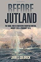 Before Jutland: The Naval War in Northern European Waters, August 1914?February 1915 by James Goldrick(2015-05-15)