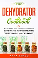 The Dehydrator Cookbook: The Practical Guide for Beginners to Drying Food with a lot of Affordable, Healthy and Delicious Recipes. How to Preserve All Your Favorite Vegetables, Fruits, Meats & Herbs