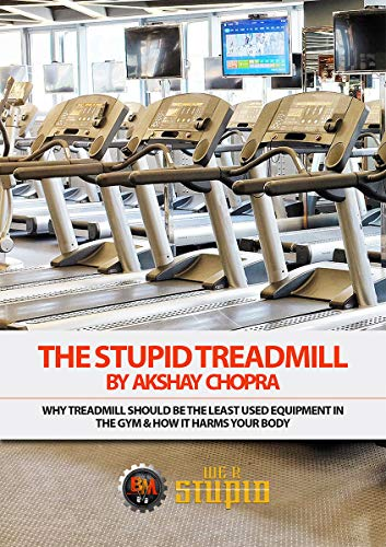 The Stupid Treadmill: Why Treadmill Should be the Least used Equipment in the Gym & How it Harms your Body (WE R STUPID Book 46)