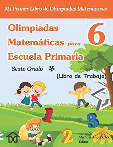 Olimpiadas Matemáticas para Escuela Primaria 6 - Sexto Grado: Mi Primer Libro de Olimpiadas Matemáticas. Libro de Trabajo. Vol. 1