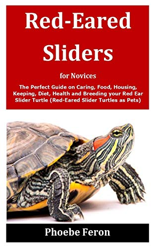 Red-Eared Sliders for Novices: The Perfect Guide on Caring, Food, Housing, Keeping, Diet, Health and Breeding your Red Ear Slider Turtle (Red-Eared Slider Turtles as Pets)