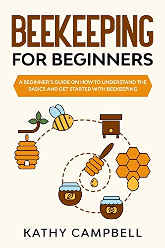 Beekeeping for Beginners: A Beginner's Guide on How to Understand the Basics and Get Started With Beekeeping