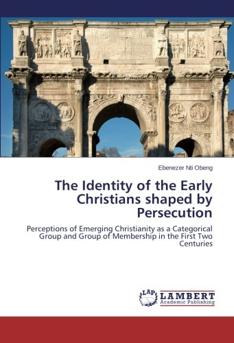 The Identity of the Early Christians shaped by Persecution: Perceptions of Emerging Christianity as a Categorical Group and Group of Membership in the First Two Centuries