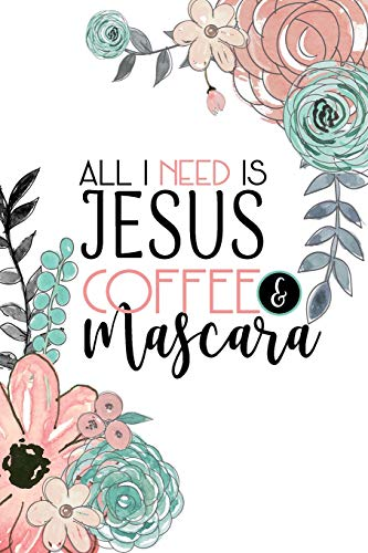 All I Need Is Jesus Coffee & Mascara: A Faith Inspired Christian Journal