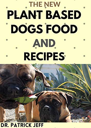 THE NEW PLANT BASED DOGS FOOD AND RECIPES : Healthy Way To Feed Your Dog for Strong & Longevity (Vegan Dog Lifestyle) Including Easy And Delicious Homemade Recipes (English Edition)