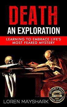 Death: An Exploration: Learning To Embrace Life's Most Feared Mystery (Death, Dying, Grieving, Grief, Mortality, Loss, Coping with Death Book 1) by [Loren Mayshark]